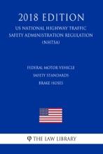 Federal Motor Vehicle Safety Standards - Brake Hoses (US National Highway Traffic Safety Administration Regulation) (NHTSA) (2018 Edition)