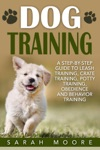 Dog Training A Step-by-Step Guide To Leash Training Crate Training Potty Training Obedience And Behavior Training