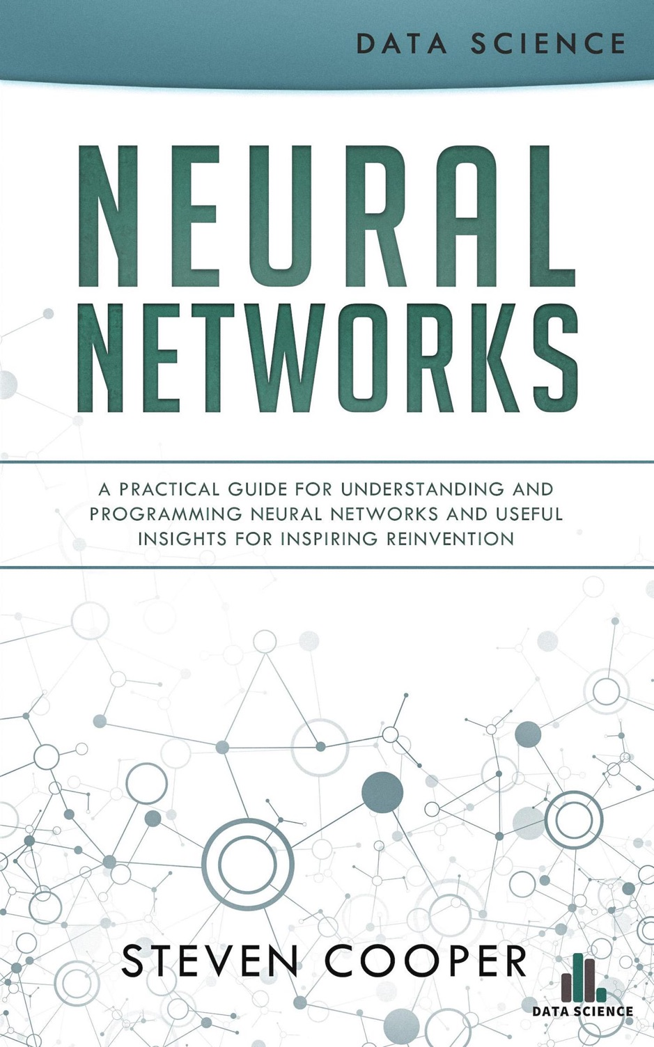 Neural Networks: A Practical Guide for Understanding and Programming Neural Networks and Useful Insights for Inspiring Reinvention