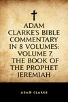 Adam Clarkes Bible Commentary In 8 Volumes Volume 7 The Book Of The Prophet Jeremiah