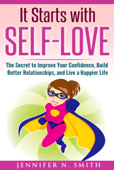 It Starts with Self-Love: The Secret to Improve Your Confidence, Build Better Relationships, and Live a Happier Life