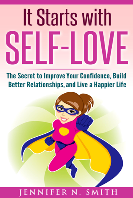 It Starts with Self-Love: The Secret to Improve Your Confidence, Build Better Relationships, and Live a Happier Life - Jennifer N. Smith book