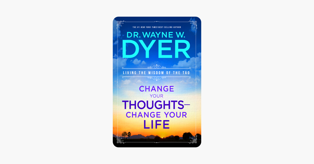 Change Your Thoughts, Change Your Life - Wayne W. Dyer, Dr.