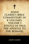 Adam Clarkes Bible Commentary In 8 Volumes Volume 7 Epistle Of Paul The Apostle To The Romans