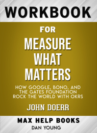 Measure What Matters: How Google, Bono, and the Gates Foundation Rock the World with OKRs by John Doerr: Max Help Workbooks book
