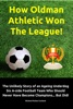 How Oldman Athletic Won The League! The Unlikely Story of an Ageing Underdog Six A-side Football Team Who Should Never Have Become Champions... But Did!