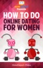 How To Do Online Dating For Women: Your Step-By-Step Guide To Doing Online Dating For Women