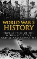 World War 2 History: True Stories of the Wehrmacht War Crimes and Atrocities
