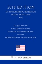 Air Quality State Implementation Plans - Approvals And Promulgations - Arizona - Redesignation Of Phoenix-Mesa Area (US Environmental Protection Agency Regulation) (EPA) (2018 Edition)