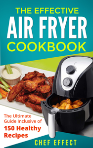 The Effective Air Fryer Cookbook: The Ultimate Guide Inclusive of 150 Healthy Recipes Book Review