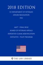 AM77 - Final Rule - Board Of Veterans Appeals - Expedited Claims Adjudication Initiative - Pilot Program (US Department Of Veterans Affairs Regulation) (VA) (2018 Edition)
