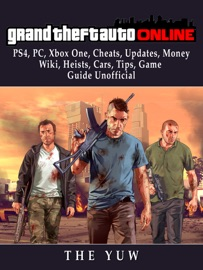 GRAND THEFT AUTO ONLINE, PS4, PC, XBOX ONE, CHEATS, UPDATES, MONEY, WIKI, HEISTS, CARS, TIPS, GAME GUIDE UNOFFICIAL