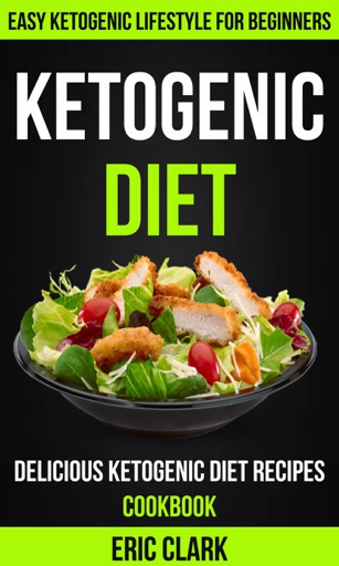 Ketogenic Diet: Delicious Ketogenic Diet Recipes Cookbook: Easy Ketogenic Lifestyle For Beginners - Eric Clark