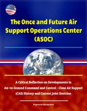 The Once And Future Air Support Operations Center (ASOC): A Critical Reflection On Developments In Air-to-Ground Command And Control - Close Air Support (CAS) History And Current Joint Doctrine
