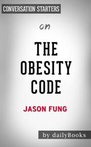 The Obesity Code: Unlocking the Secrets of Weight Loss by Dr. Jason Fung:  Conversation Starters Summary