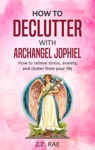 How To Declutter With Archangel Jophiel  How To Relieve Stress Anxiety And Clutter From Your Life