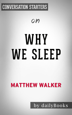 Why We Sleep: Unlocking the Power of Sleep and Dreams by Matthew Walker: Conversation Starters - Daily Books book