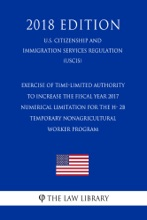 Exercise Of Time-Limited Authority To Increase The Fiscal Year 2017 Numerical Limitation For The H- 2B Temporary Nonagricultural Worker Program (U.S. Citizenship And Immigration Services Regulation) (USCIS) (2018 Edition)