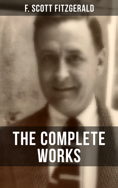 THE COMPLETE WORKS OF F. SCOTT FITZGERALD by F. Scott Fitzgerald