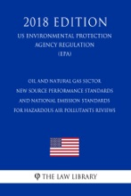 Oil and Natural Gas Sector - New Source Performance Standards and National Emission Standards for Hazardous Air Pollutants Reviews (US Environmental Protection Agency Regulation) (EPA) (2018 Edition)