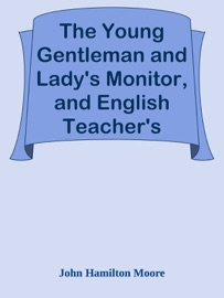 The Young Gentleman And Lady S Monitor And English Teacher S Assistant Being A Collection Of Select Pieces From Our Best Modern Writers Calculated To Eradicate Vulgar Prejudices And Rusticity Of Manners Improve The Understanding Rectify The Will Purify The Passions Direct The Minds Of Youth To The Pursuit Of Proper Objects And To Facilitate Their Reading Writing And Speaking The English Language With Elegance And Propriety