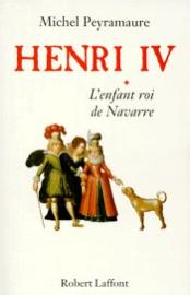 HENRI IV, TOME 1 : LENFANT ROI DE NAVARRE