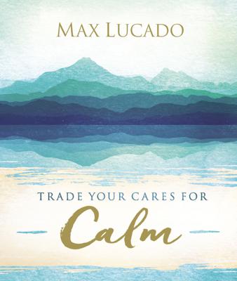 Trade Your Cares for Calm - Max Lucado book