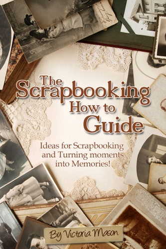 Victoria Mason - The Scrapbooking How to Guide: Ideas for Scrapbooking and Turning Moments into Memories!