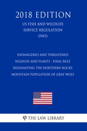 Endangered And Threatened Wildlife And Plants Final Rule Designating The Northern Rocky Mountain Population Of Gray Wolf Us Fish And Wildlife Service Regulation Fws 2018 Edition