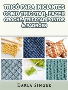 Tricô Para Iniciantes: Como Tricotar, Fazer Crochê, Tricotar Pontos & Padrões Book Cover