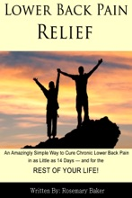 Lower Back Pain Relief: An Amazingly Simple Way to Cure Chronic Lower Back Pain in as Little as 14 Days — and for the REST OF YOUR LIFE!