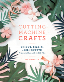 Cutting Machine Crafts with Your Cricut, Sizzix, or Silhouette book