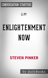 Enlightenment Now: The Case for Reason, Science, Humanism, and Progress by Steven Pinker: Conversation Starters Summary