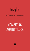 Insights on Clayton M. Christensen's Competing Against Luck by Instaread