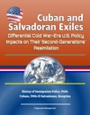 Cuban And Salvadoran Exiles Differential Cold War-Era US Policy Impacts On Their Second-Generations Assimilation - History Of Immigration Policy 1960s Cubans 1980s El Salvadorans Reception