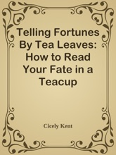 Telling Fortunes By Tea Leaves: How To Read Your Fate In A Teacup