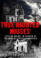 True Haunted Houses: Let's Go Inside: In Search Of The Worlds Creepiest Houses
