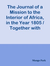 The Journal of a Mission to the Interior of Africa, in the Year 1805 / Together with Other Documents, Official and Private, Relating to the Same Mission, to Which Is Prefixed an Account of the Life of Mr. Park