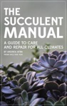 The Succulent Manual A Guide To Care And Repair For All Climates
