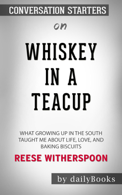 Whiskey in a Teacup: What Growing Up in the South Taught Me About Life, Love, and Baking Biscuits by Reese Witherspoon: Conversation Starters - Daily Books book