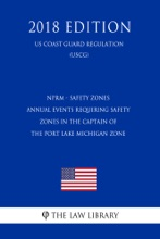 NPRM - Safety Zones - Annual Events Requiring Safety Zones in the Captain of the Port Lake Michigan Zone (Federal Register Publication) (US Coast Guard Regulation) (USCG) (2018 Edition)