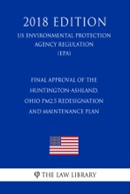 Final Approval Of The Huntington-Ashland, Ohio PM2.5 Redesignation And Maintenance Plan (US Environmental Protection Agency Regulation) (EPA) (2018 Edition)