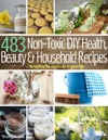 483 Non-Toxic DIY Health Beauty And Household Recipes To Replace The Chemicals In Your Life