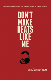 Don't Make Beats Like Me: 24 Powerful Laws To Guide You Towards Success As A Music Producer