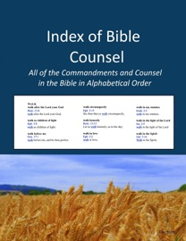 INDEX OF BIBLE COUNSEL: ALL OF THE COMMANDMENTS AND COUNSEL IN THE BIBLE IN ALPHABETICAL ORDER
