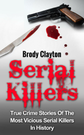 Serial Killers: True Crime Stories Of The Most Vicious Serial Killers In History