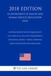 Uniform Administrative Requirements Cost Principles And Audit Requirements For Federal Awards - Federal Awarding Agency Regulatory Implementation US Department Of Health And Human Services Regulation HHS 2018 Edition