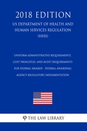 Download Uniform Administrative Requirements, Cost Principles, and Audit Requirements for Federal Awards - Federal Awarding Agency Regulatory Implementation (US Department of Health and Human Services Regulation) (HHS) (2018 Edition)