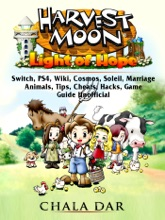 Harvest Moon Light of Hope, Switch, PS4, Wiki, Cosmos, Soleil, Marriage, Animals, Tips, Cheats, Hacks, Game Guide Unofficial