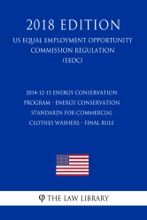 2014-12-15 Energy Conservation Program - Energy Conservation Standards for Commercial Clothes Washers - Final Rule (US Energy Efficiency and Renewable Energy Office Regulation) (EERE) (2018 Edition)